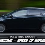 REI In Your Car 201: Speed of Income = Speed of Implementation